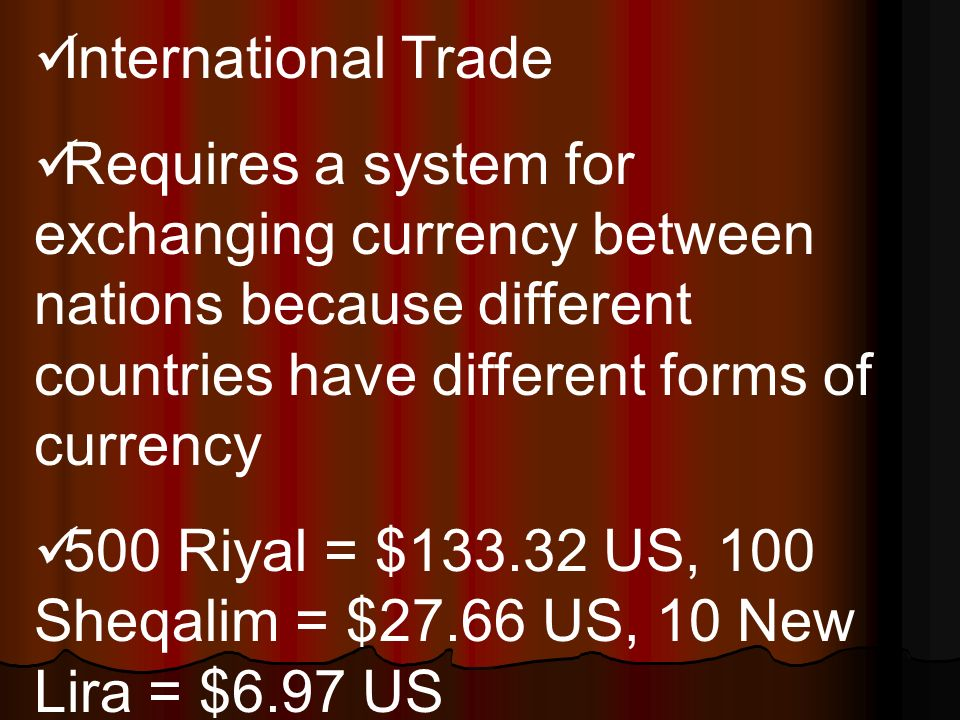 International Trade Requires a system for exchanging currency between nations because different countries have different forms of currency 500 Riyal = $ US, 100 Sheqalim = $27.66 US, 10 New Lira = $6.97 US