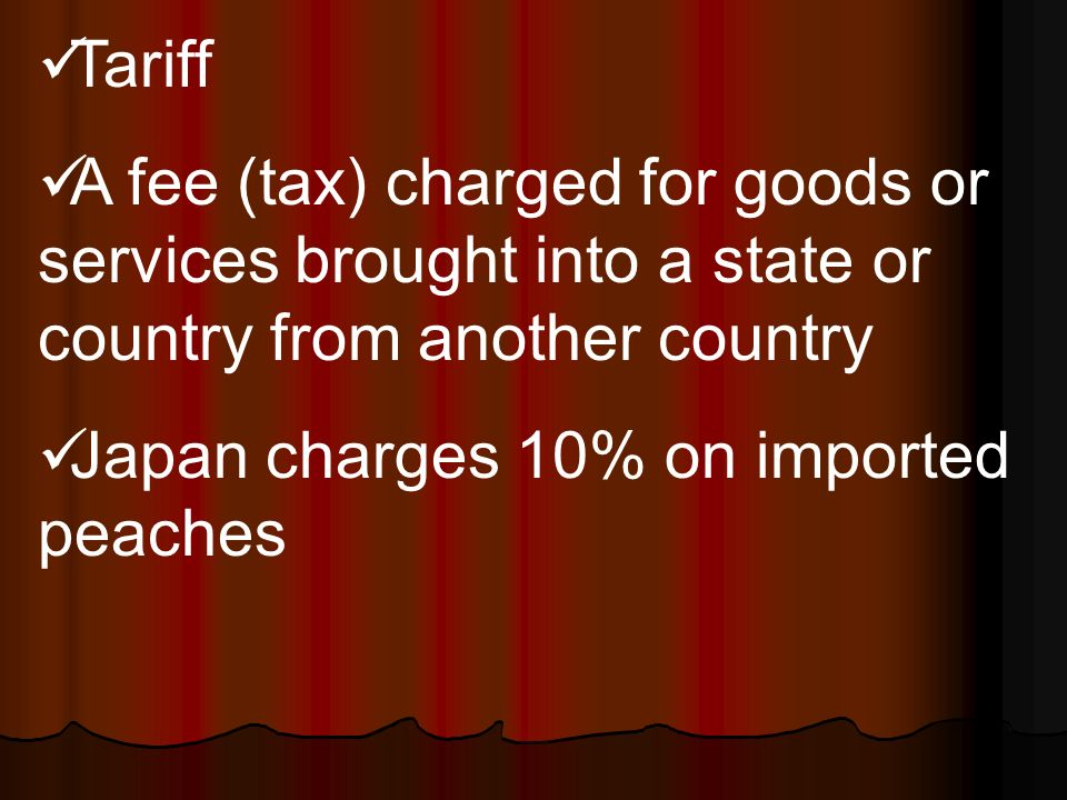 Tariff A fee (tax) charged for goods or services brought into a state or country from another country Japan charges 10% on imported peaches