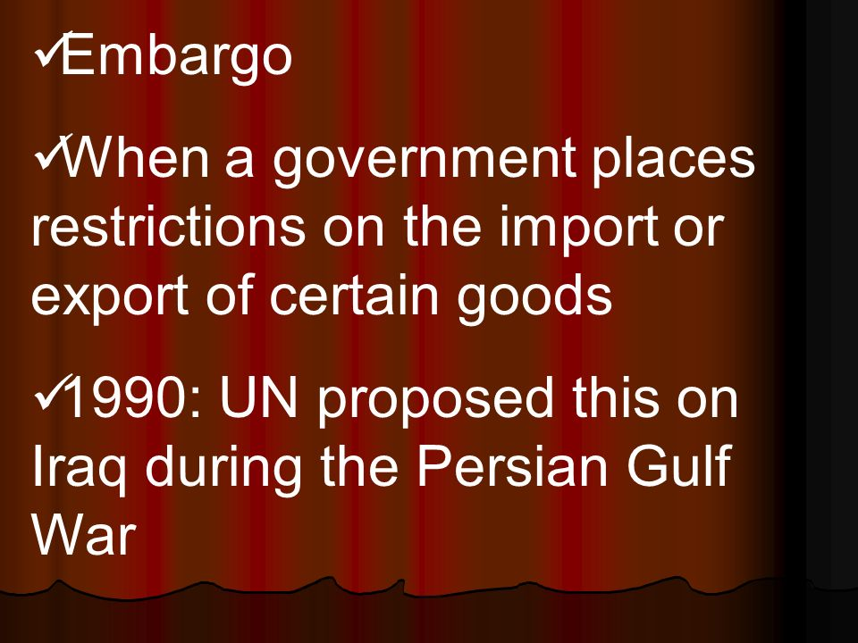 Embargo When a government places restrictions on the import or export of certain goods 1990: UN proposed this on Iraq during the Persian Gulf War