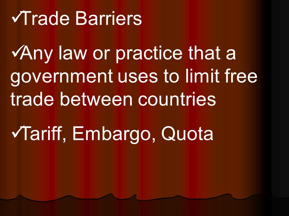 Trade Barriers Any law or practice that a government uses to limit free trade between countries Tariff, Embargo, Quota