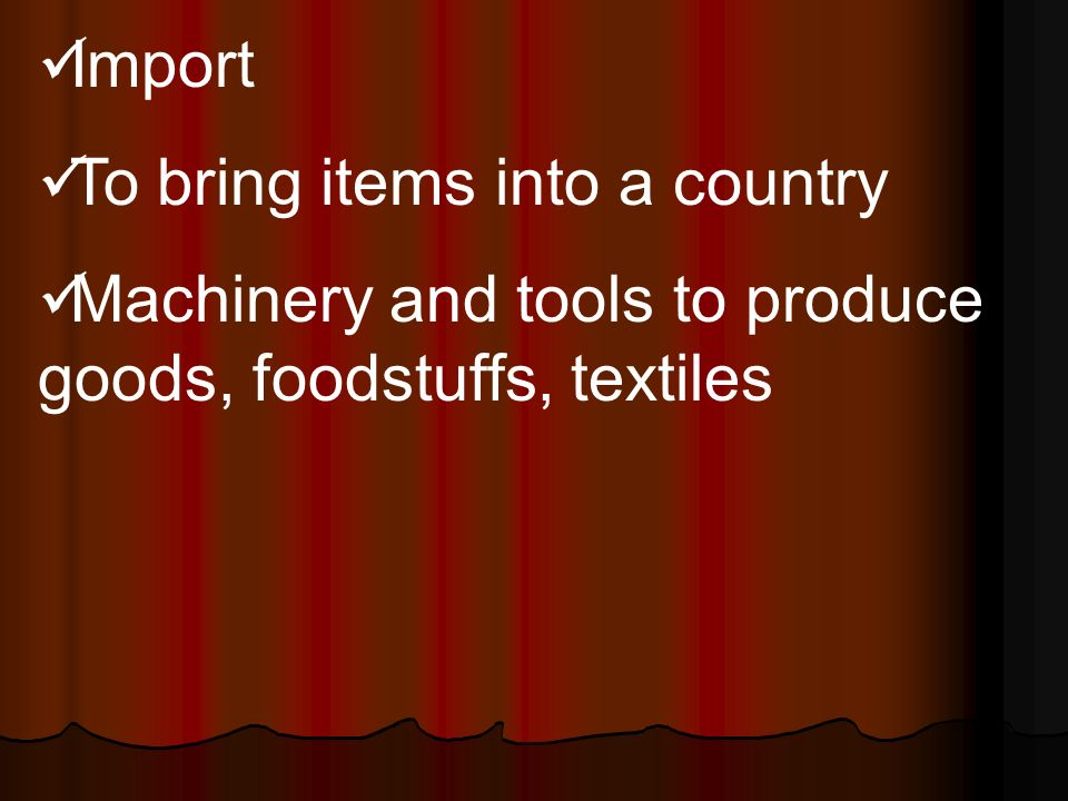 Import To bring items into a country Machinery and tools to produce goods, foodstuffs, textiles