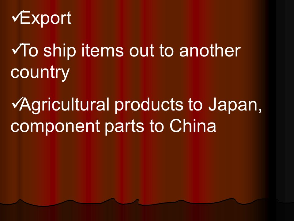 Export To ship items out to another country Agricultural products to Japan, component parts to China