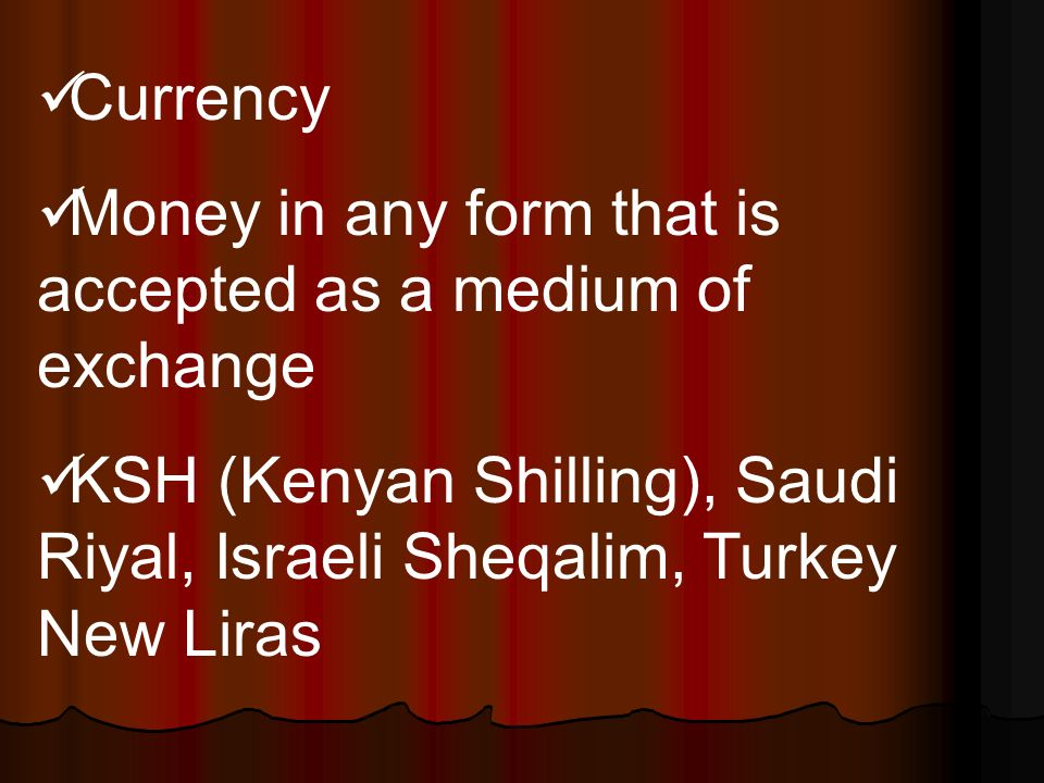 Currency Money in any form that is accepted as a medium of exchange KSH (Kenyan Shilling), Saudi Riyal, Israeli Sheqalim, Turkey New Liras