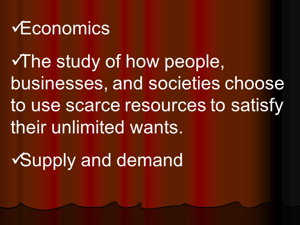 Economics The study of how people, businesses, and societies choose to use scarce resources to satisfy their unlimited wants.