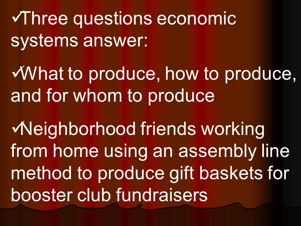 Three questions economic systems answer: What to produce, how to produce, and for whom to produce Neighborhood friends working from home using an assembly line method to produce gift baskets for booster club fundraisers