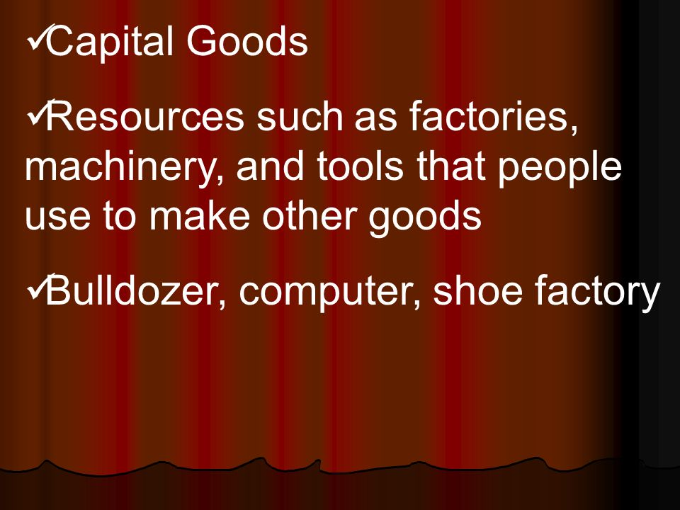 Capital Goods Resources such as factories, machinery, and tools that people use to make other goods Bulldozer, computer, shoe factory
