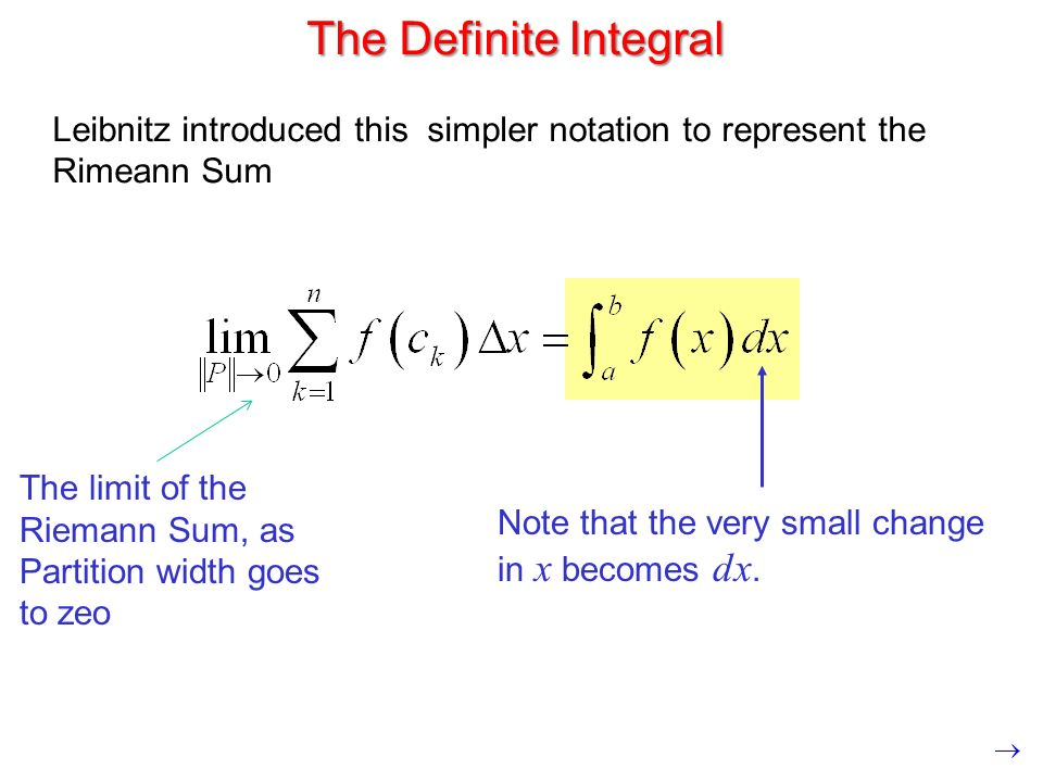 The Definite Integral Leibnitz introduced this simpler notation to represent the Rimeann Sum Note that the very small change in x becomes dx.