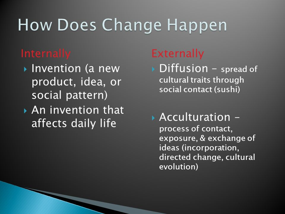 Internally  Invention (a new product, idea, or social pattern)  An invention that affects daily life Externally  Diffusion – spread of cultural traits through social contact (sushi)  Acculturation – process of contact, exposure, & exchange of ideas (incorporation, directed change, cultural evolution)