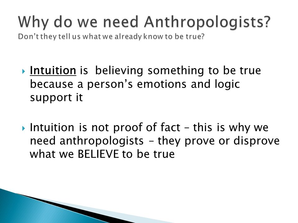  Intuition is believing something to be true because a person's emotions and logic support it  Intuition is not proof of fact – this is why we need anthropologists – they prove or disprove what we BELIEVE to be true