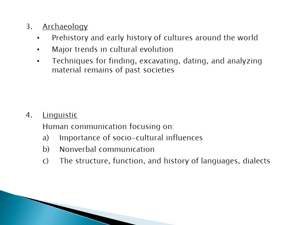 3.Archaeology Prehistory and early history of cultures around the world Major trends in cultural evolution Techniques for finding, excavating, dating, and analyzing material remains of past societies 4.Linguistic Human communication focusing on: a)Importance of socio-cultural influences b)Nonverbal communication c)The structure, function, and history of languages, dialects
