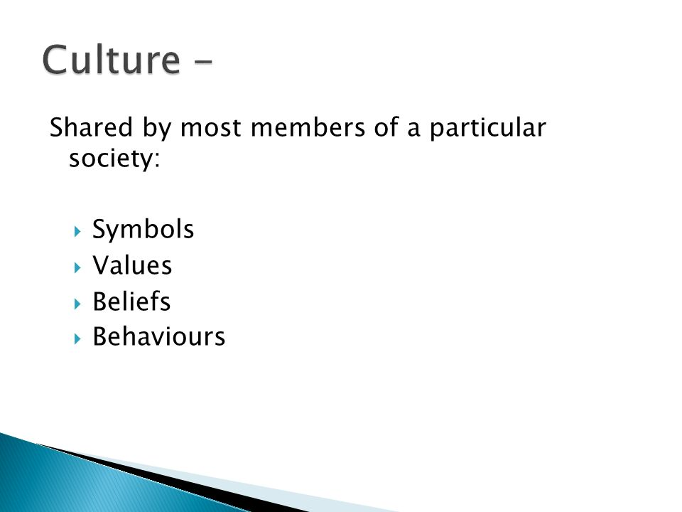 Shared by most members of a particular society:  Symbols  Values  Beliefs  Behaviours