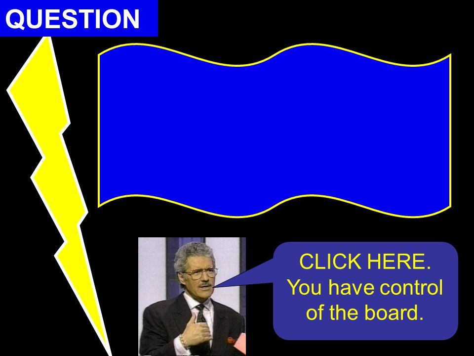 QUESTION CLICK HERE. You have control of the board.