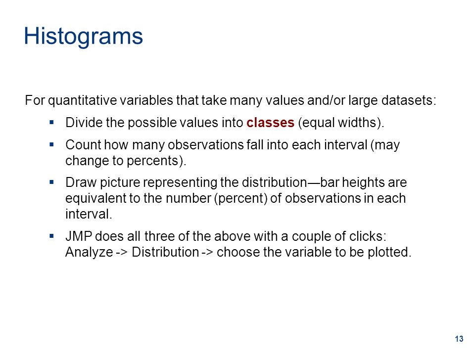 13 For quantitative variables that take many values and/or large datasets:  Divide the possible values into classes (equal widths).