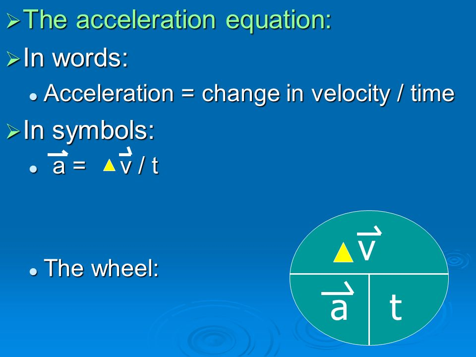  The acceleration equation:  In words: Acceleration = change in velocity / time Acceleration = change in velocity / time  In symbols: a = v / t a = v / t The wheel: The wheel: at v