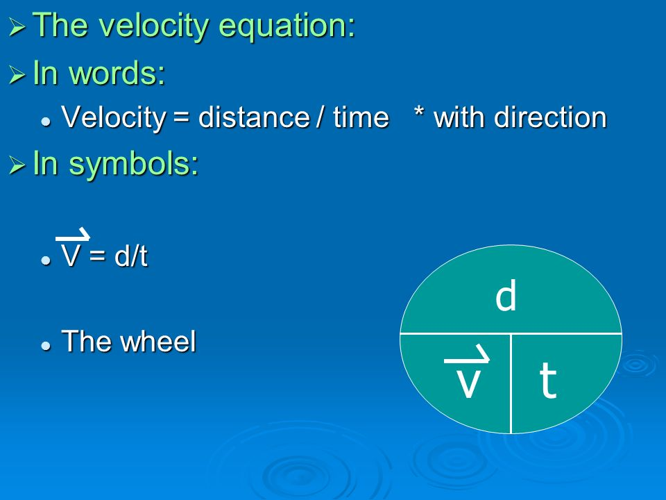  The velocity equation:  In words: Velocity = distance / time * with direction Velocity = distance / time * with direction  In symbols: V = d/t V = d/t The wheel The wheel d vt