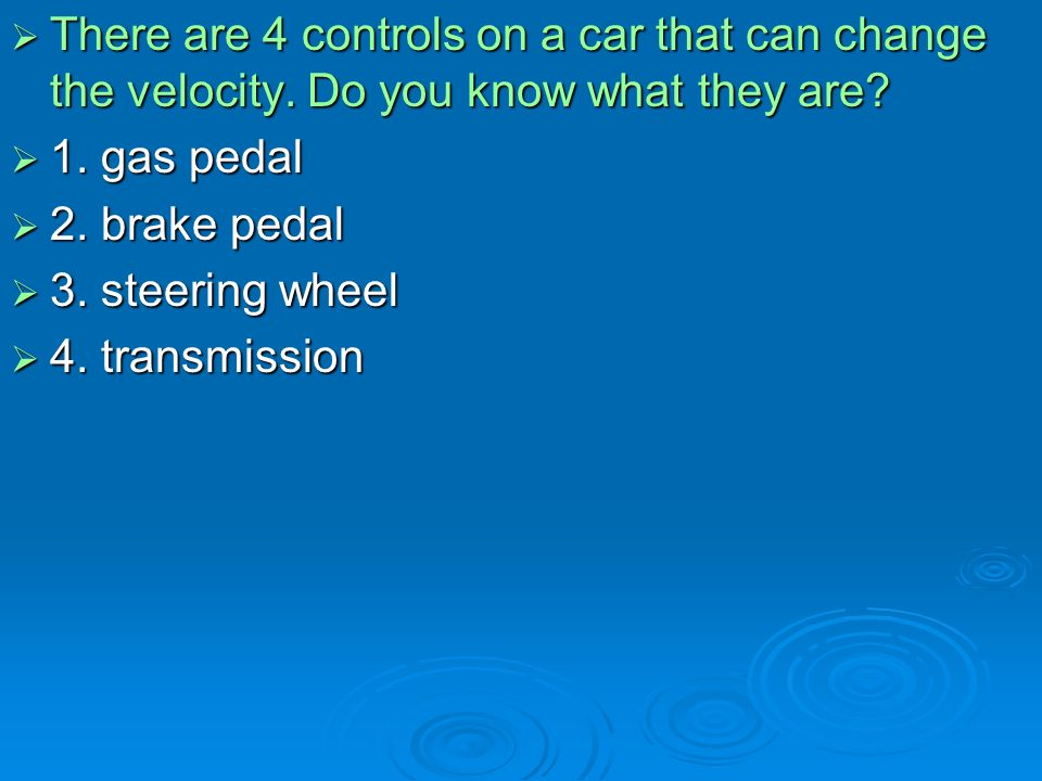 There are 4 controls on a car that can change the velocity.