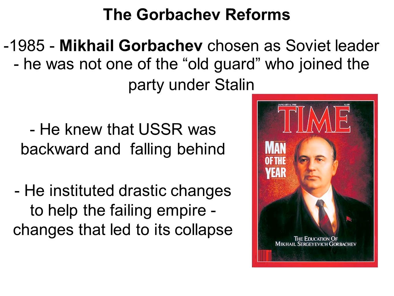 The Gorbachev Reforms Mikhail Gorbachev chosen as Soviet leader - he was not one of the old guard who joined the party under Stalin - He knew that USSR was backward and falling behind - He instituted drastic changes to help the failing empire - changes that led to its collapse