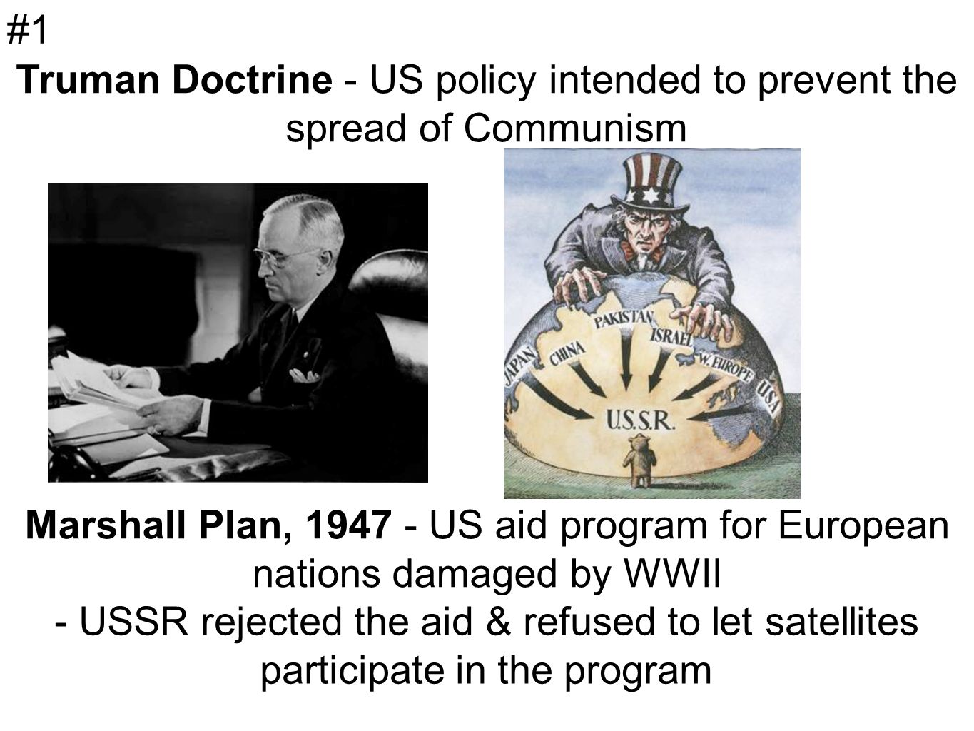 Truman Doctrine - US policy intended to prevent the spread of Communism Marshall Plan, US aid program for European nations damaged by WWII - USSR rejected the aid & refused to let satellites participate in the program #1