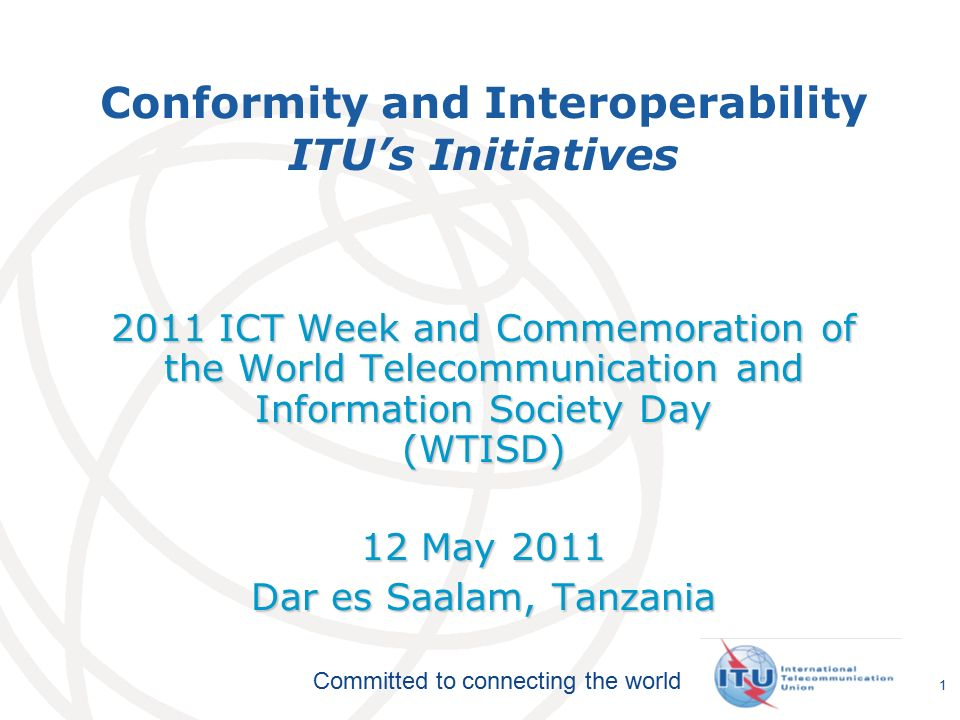 International Telecommunication Union Committed to connecting the world 1 Conformity and Interoperability ITU's Initiatives 2011 ICT Week and Commemoration of the World Telecommunication and Information Society Day (WTISD) 12 May 2011 Dar es Saalam, Tanzania