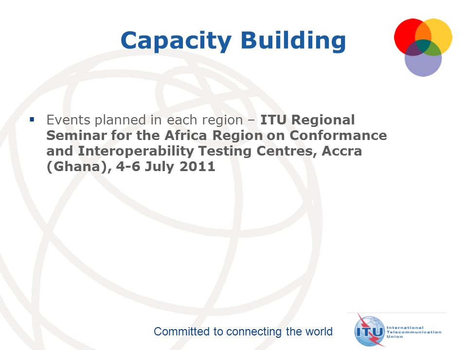 Committed to connecting the world Capacity Building  Events planned in each region – ITU Regional Seminar for the Africa Region on Conformance and Interoperability Testing Centres, Accra (Ghana), 4-6 July 2011