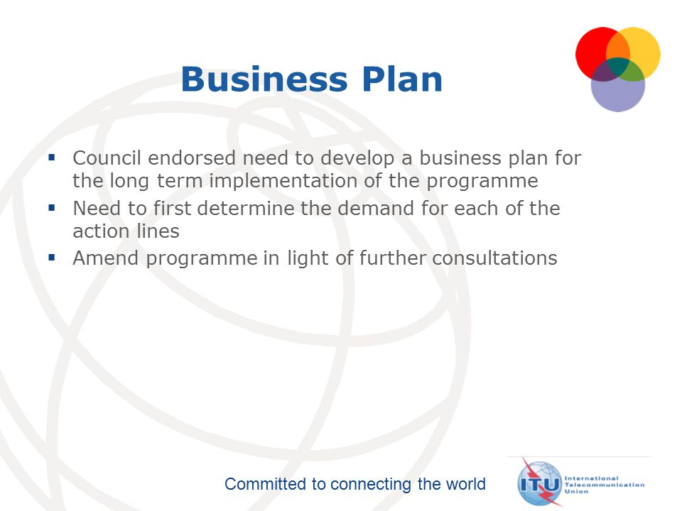 Committed to connecting the world Business Plan  Council endorsed need to develop a business plan for the long term implementation of the programme  Need to first determine the demand for each of the action lines  Amend programme in light of further consultations