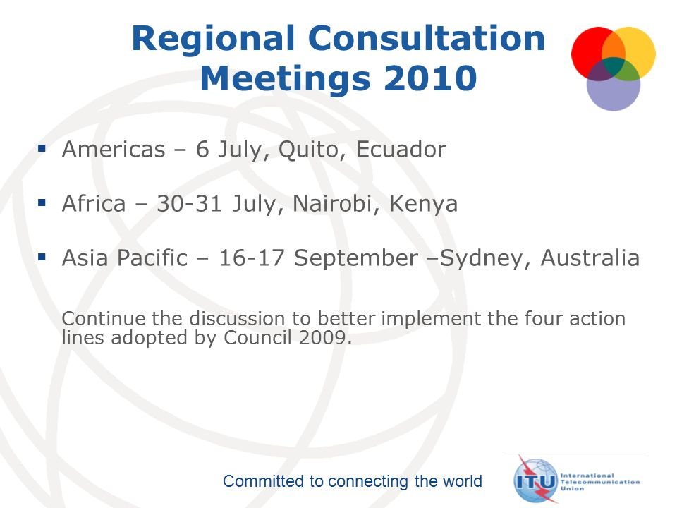 Committed to connecting the world Regional Consultation Meetings 2010  Americas – 6 July, Quito, Ecuador  Africa – July, Nairobi, Kenya  Asia Pacific – September –Sydney, Australia Continue the discussion to better implement the four action lines adopted by Council 2009.