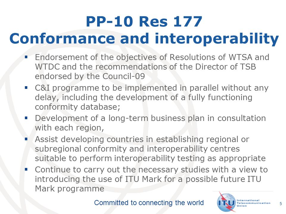 Committed to connecting the world PP-10 Res 177 Conformance and interoperability  Endorsement of the objectives of Resolutions of WTSA and WTDC and the recommendations of the Director of TSB endorsed by the Council-09  C&I programme to be implemented in parallel without any delay, including the development of a fully functioning conformity database;  Development of a long-term business plan in consultation with each region,  Assist developing countries in establishing regional or subregional conformity and interoperability centres suitable to perform interoperability testing as appropriate  Continue to carry out the necessary studies with a view to introducing the use of ITU Mark for a possible future ITU Mark programme 5