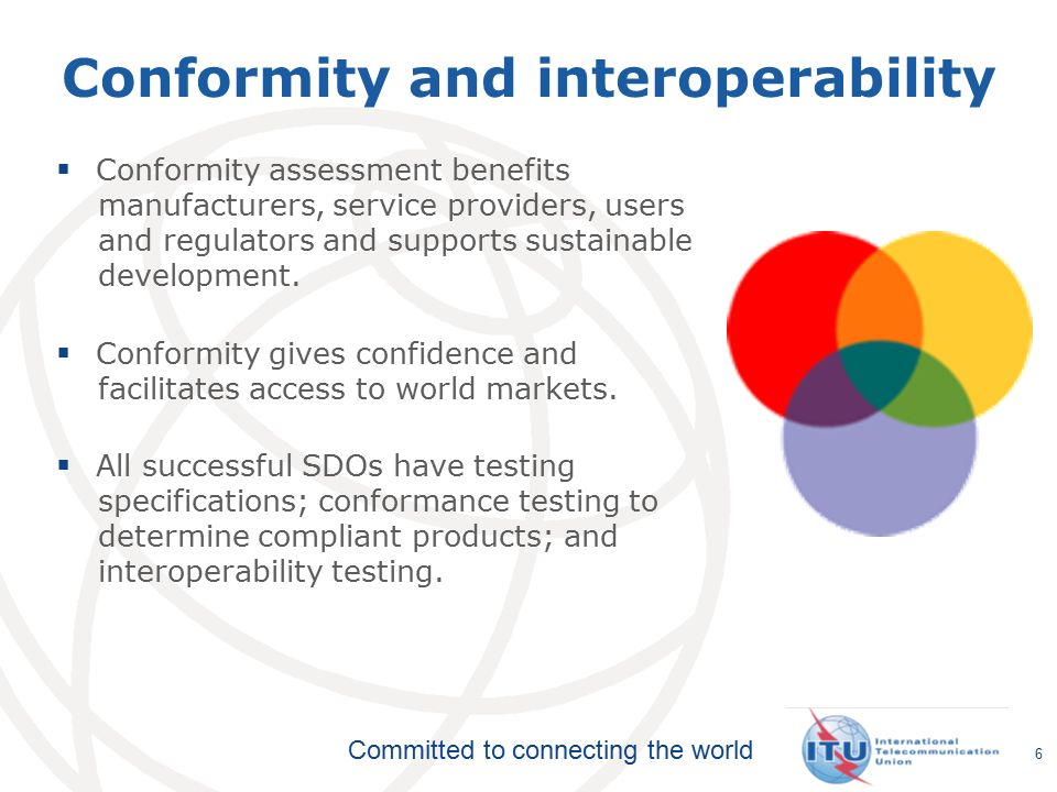 Committed to connecting the world 6  Conformity assessment benefits manufacturers, service providers, users and regulators and supports sustainable development.