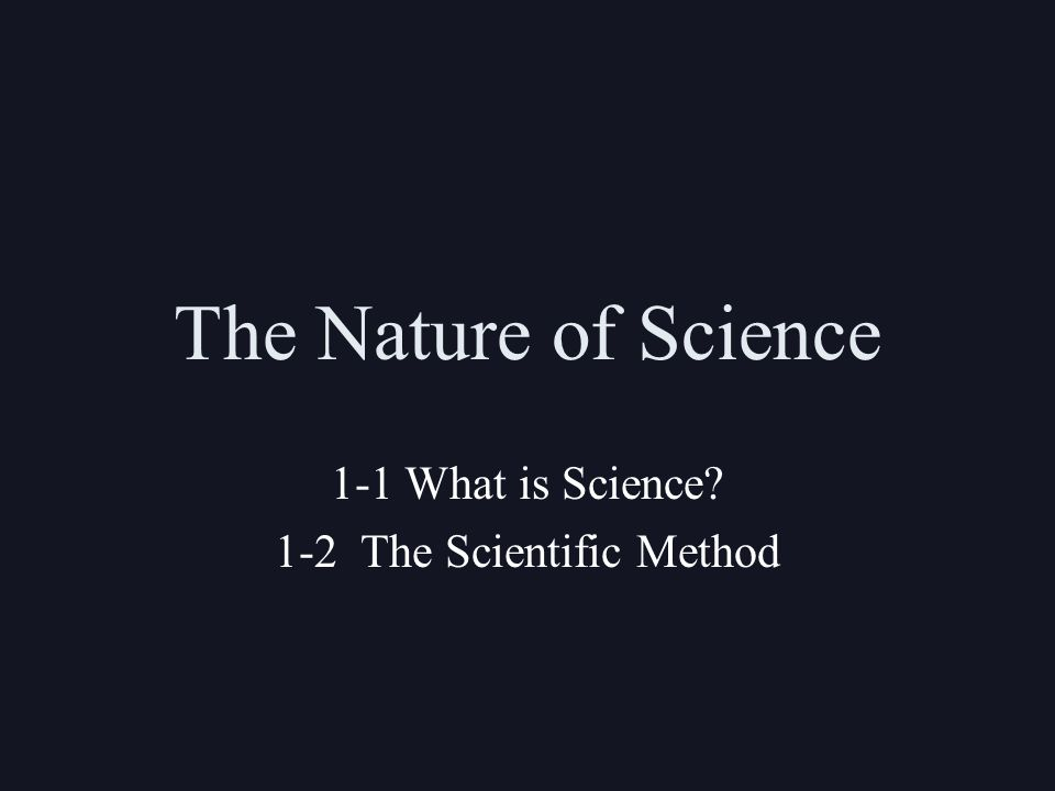 The Nature of Science 1-1 What is Science 1-2 The Scientific Method