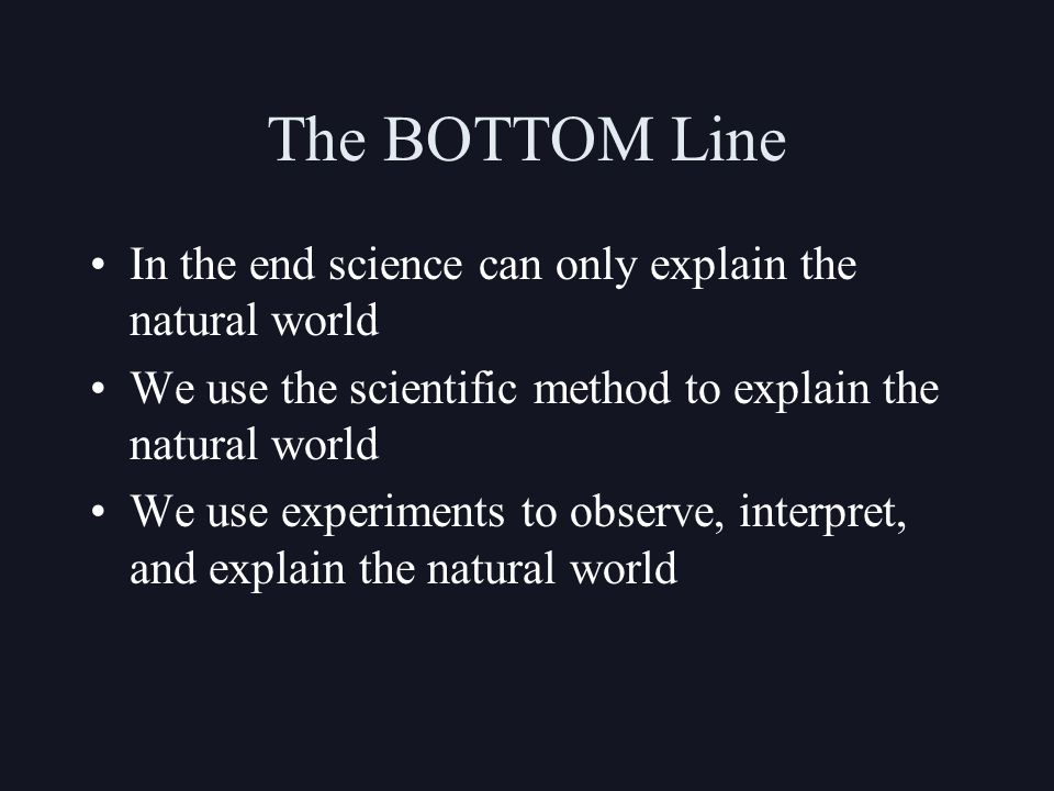 The BOTTOM Line In the end science can only explain the natural world We use the scientific method to explain the natural world We use experiments to observe, interpret, and explain the natural world