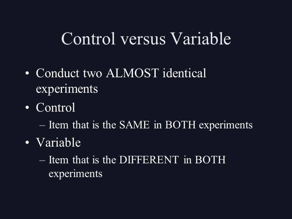 Control versus Variable Conduct two ALMOST identical experiments Control –Item that is the SAME in BOTH experiments Variable –Item that is the DIFFERENT in BOTH experiments