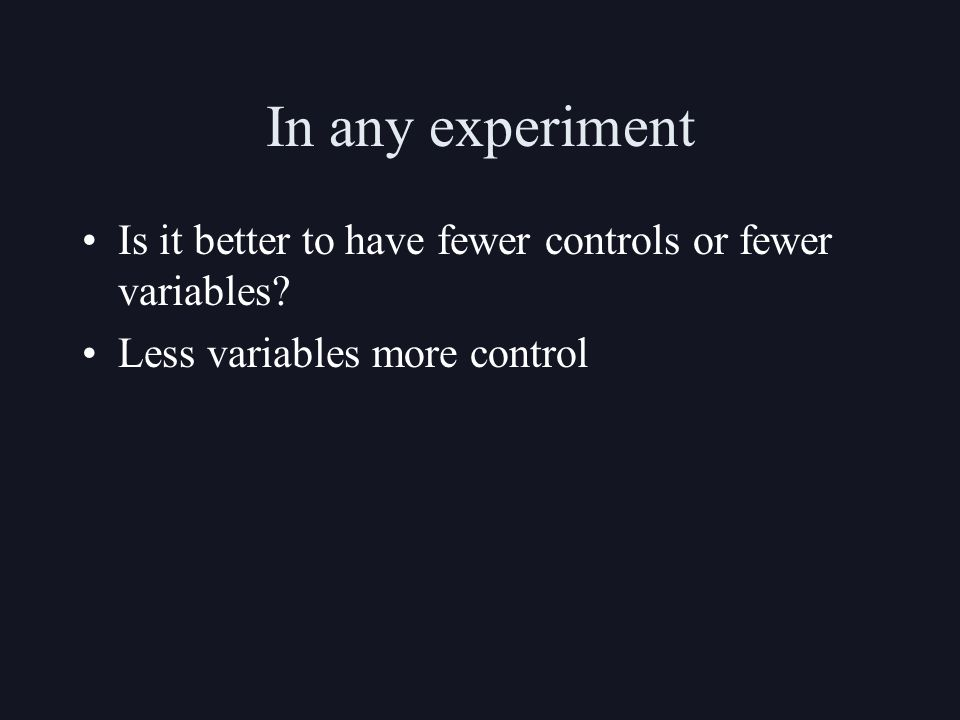 In any experiment Is it better to have fewer controls or fewer variables.