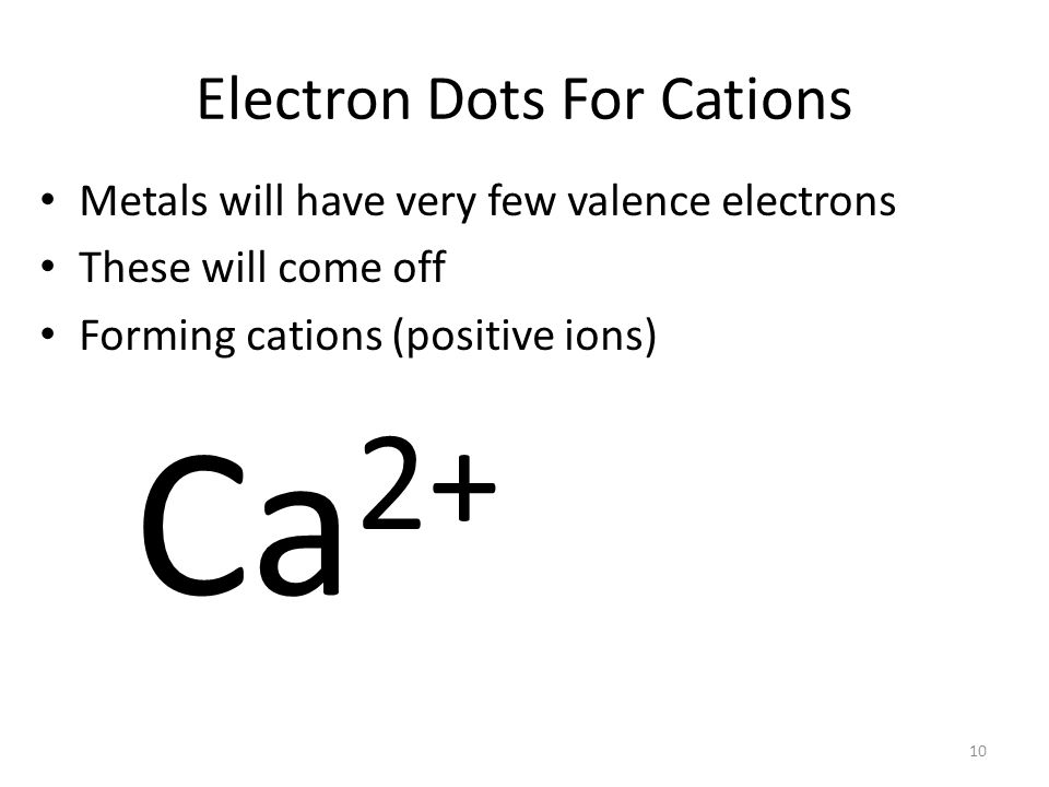 9 Electron Dots For Cations Metals will have very few valence electrons These will come off Ca