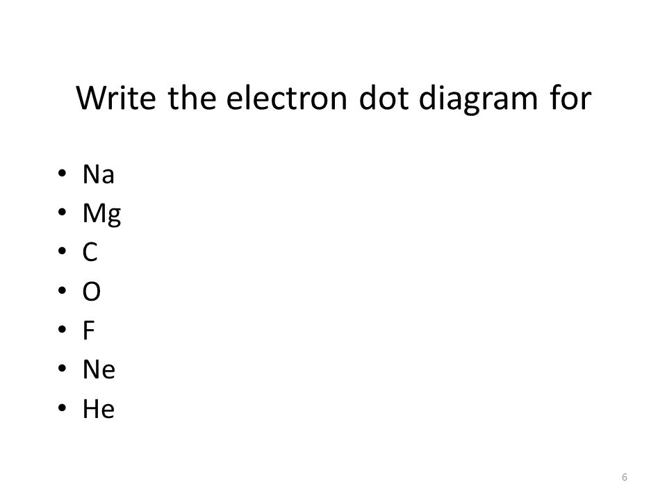 5 The Electron Dot diagram for Nitrogen l Nitrogen has 5 valence electrons.