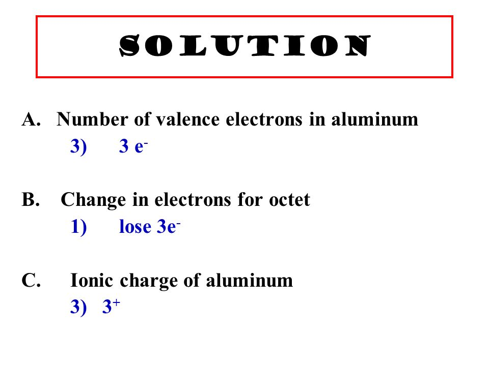 Learning Check A. Number of valence electrons in aluminum 1) 1 e - 2) 2 e - 3) 3 e - B.