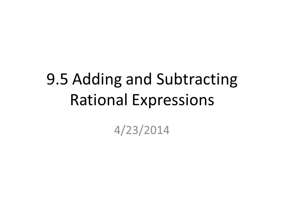 9.5 Adding and Subtracting Rational Expressions 4/23/2014