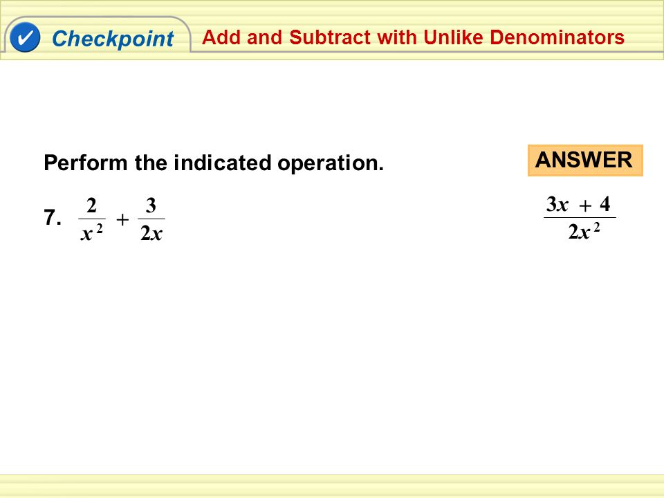Checkpoint Add and Subtract with Unlike Denominators Perform the indicated operation.