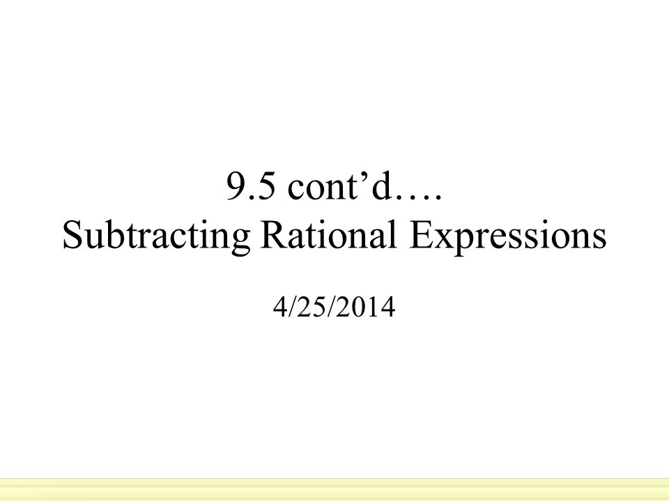 9.5 cont'd…. Subtracting Rational Expressions 4/25/2014