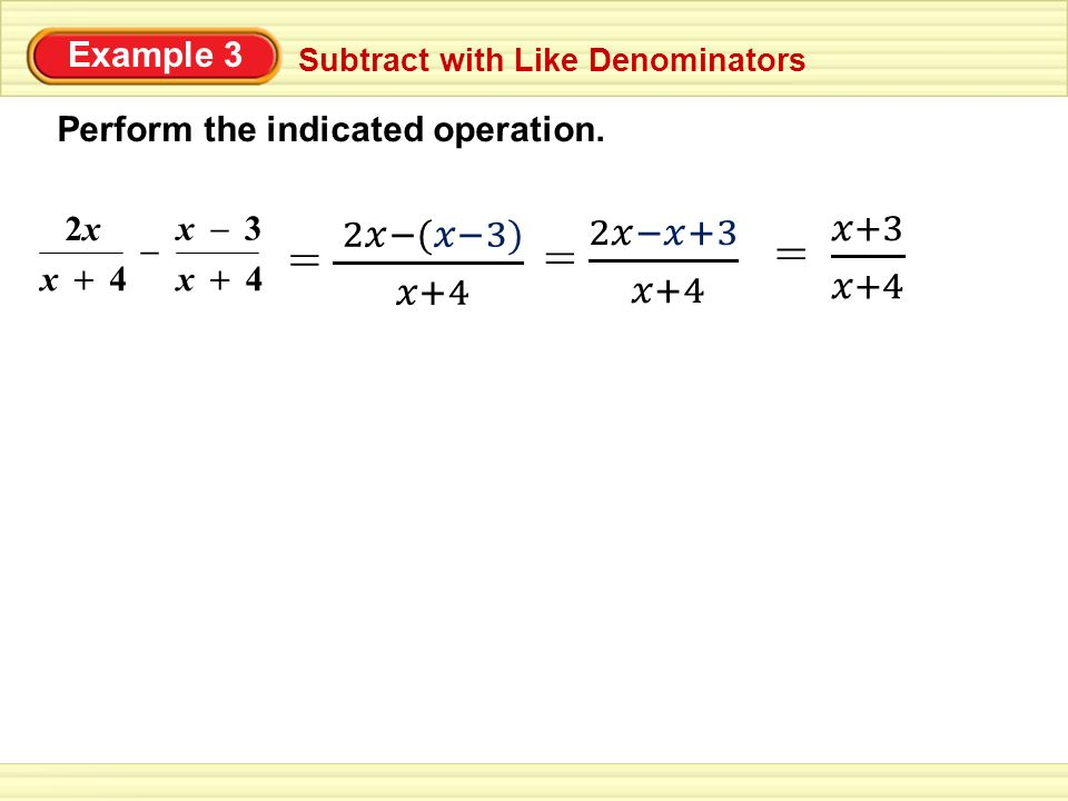 Example 3 Subtract with Like Denominators Perform the indicated operation. x 2x2x 4 + x4 + – x3 –