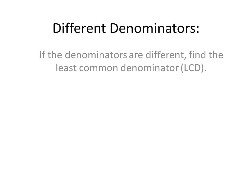 Different Denominators: If the denominators are different, find the least common denominator (LCD).