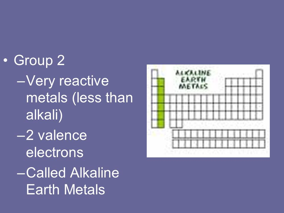 Group 2 –Very reactive metals (less than alkali) –2 valence electrons –Called Alkaline Earth Metals
