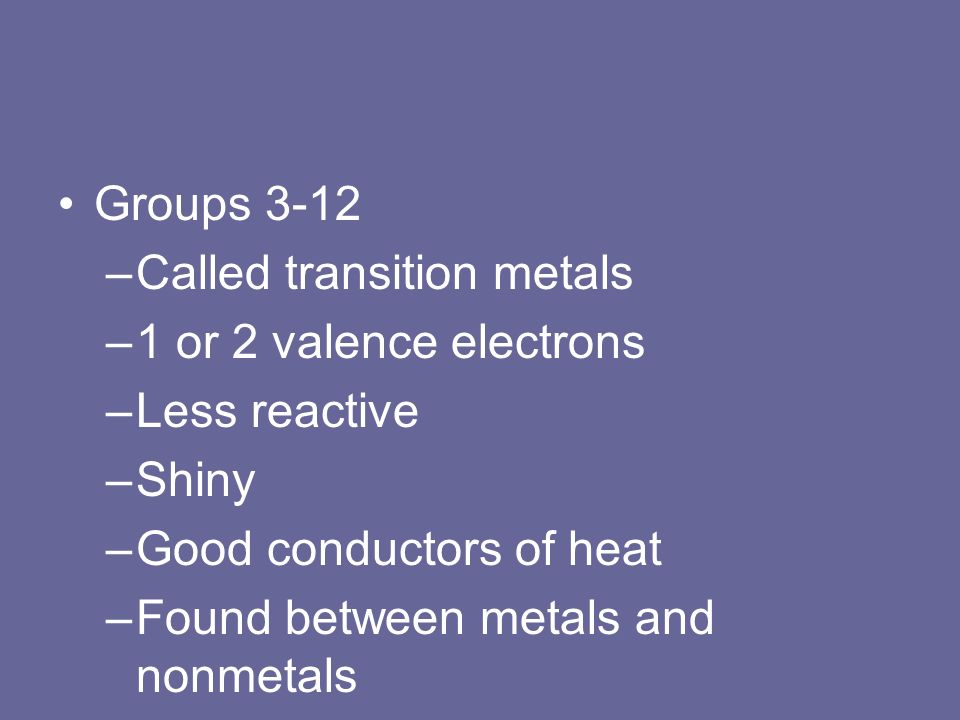 Groups 3-12 –Called transition metals –1 or 2 valence electrons –Less reactive –Shiny –Good conductors of heat –Found between metals and nonmetals