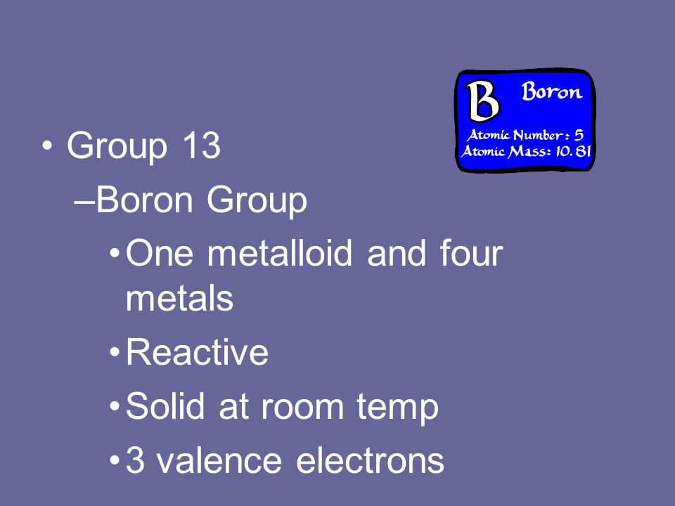 Group 13 –Boron Group One metalloid and four metals Reactive Solid at room temp 3 valence electrons