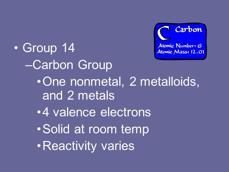 Group 14 –Carbon Group One nonmetal, 2 metalloids, and 2 metals 4 valence electrons Solid at room temp Reactivity varies