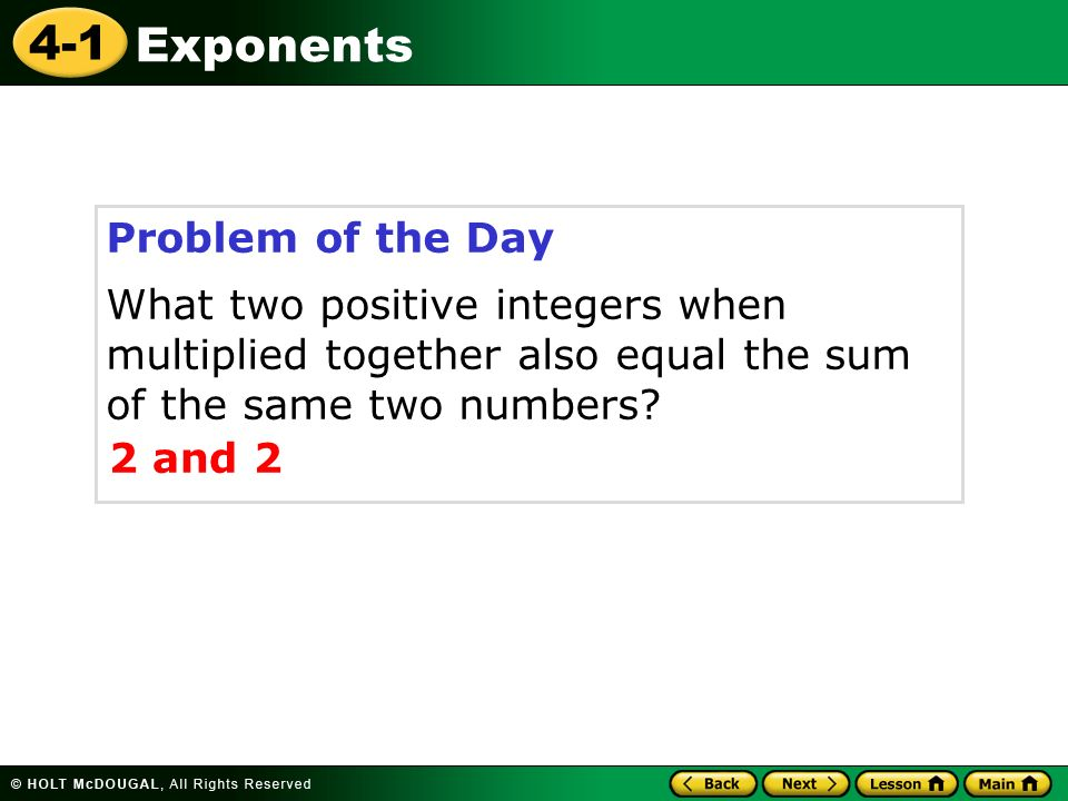 4-1 Exponents Problem of the Day What two positive integers when multiplied together also equal the sum of the same two numbers.