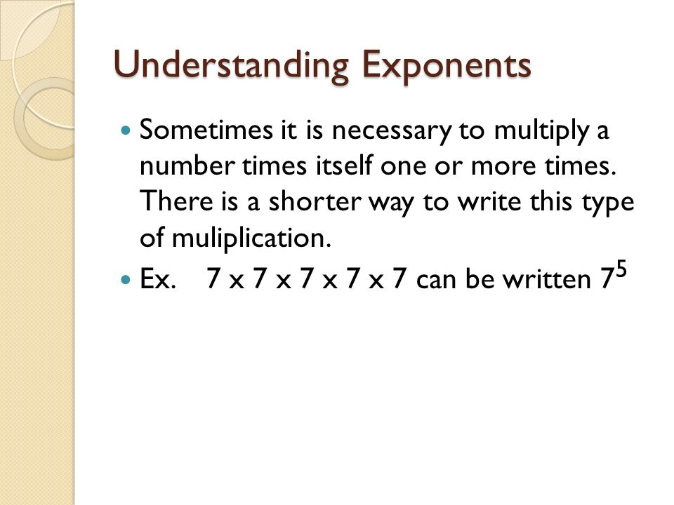 Understanding Exponents Sometimes it is necessary to multiply a number times itself one or more times.