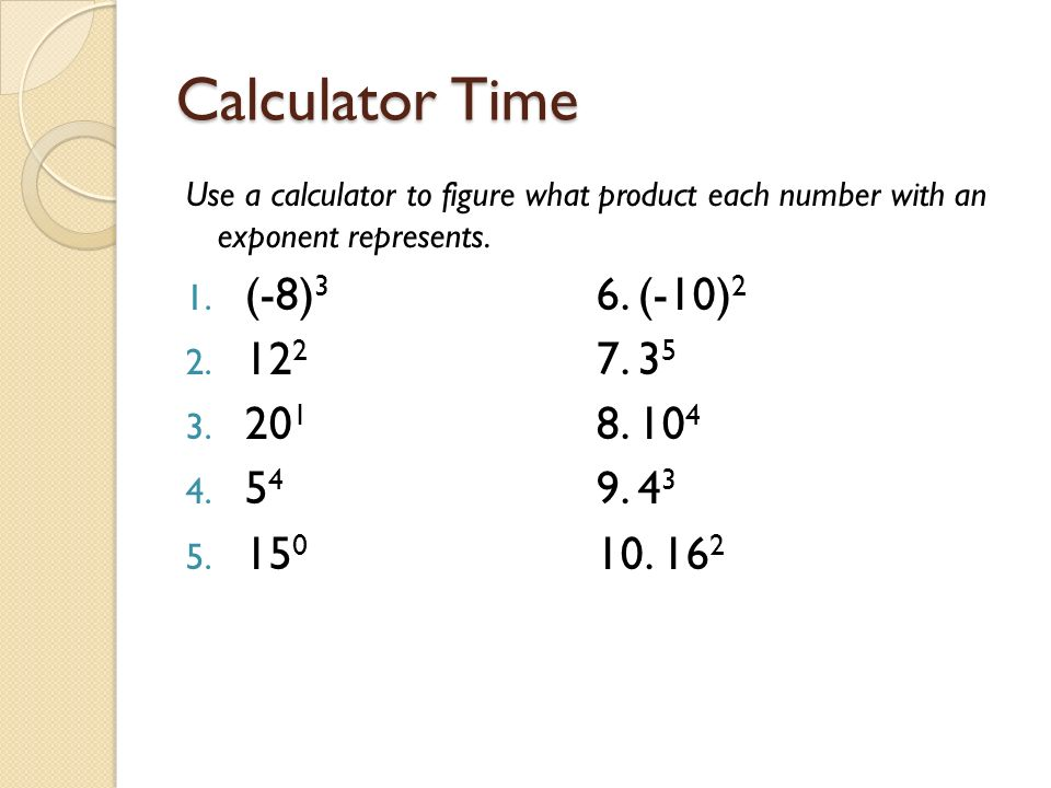 Calculator Time Use a calculator to figure what product each number with an exponent represents.