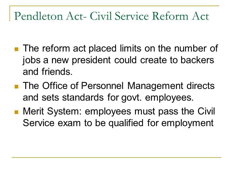 Pendleton Act- Civil Service Reform Act The reform act placed limits on the number of jobs a new president could create to backers and friends.
