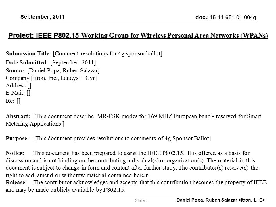 doc.: g September, 2011 Daniel Popa, Ruben Salazar Slide 1 Project: IEEE P Working Group for Wireless Personal Area Networks (WPANs) Submission Title: [Comment resolutions for 4g sponsor ballot] Date Submitted: [September, 2011] Source: [Daniel Popa, Ruben Salazar] Company [Itron, Inc., Landys + Gyr] Address []   [] Re: [] Abstract:[This document describe MR-FSK modes for 169 MHZ European band - reserved for Smart Metering Applications ] Purpose:[This document provides resolutions to comments of 4g Sponsor Ballot] Notice:This document has been prepared to assist the IEEE P