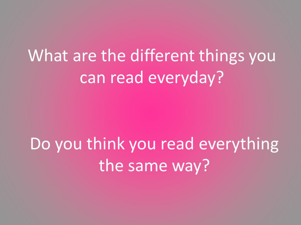 Do you think you read everything the same way What are the different things you can read everyday